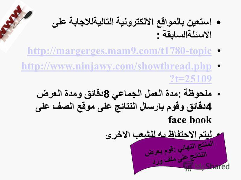 استعين بالمواقع الالكترونية التاليةللاجابة على الاسئلةالسابقة : http://margerges.mam9.com/t1780-topic http://www.ninjawy.com/showthread.php ?t=25109http://www.ninjawy.com/showthread.php ?t=25109 ملحوظة : مدة العمل الجماعي 8 دقائق ومدة العرض 4 دقائق و