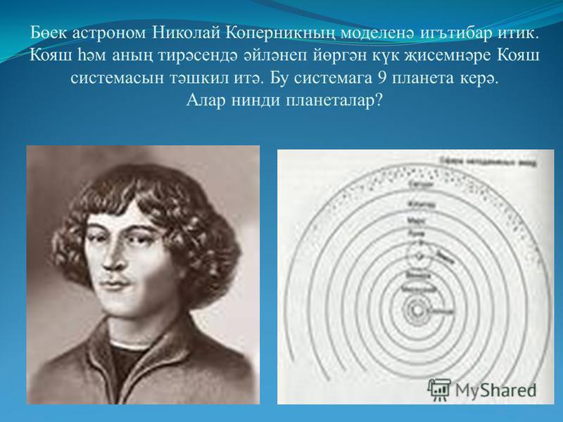 Бөек астроном Николай Коперникның моделинә игътибар тик. Кояш һәм анның тирәсендә әйләнеп йөргән күк җисемнәре Кояш система сын тәшкил итә. Бу система га 9 планета керә. Алар нинди планеталар?
