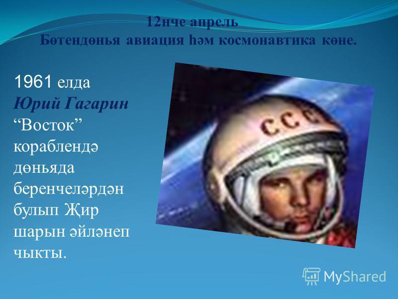 12 нче апрель Бөтендөнья авиация һәм космонавтика көне. 1961 елда Юрий Гагарин Восток кораблиндә дөньяда беренчеләрдән булип Җир шарын әйләнеп чыкты.