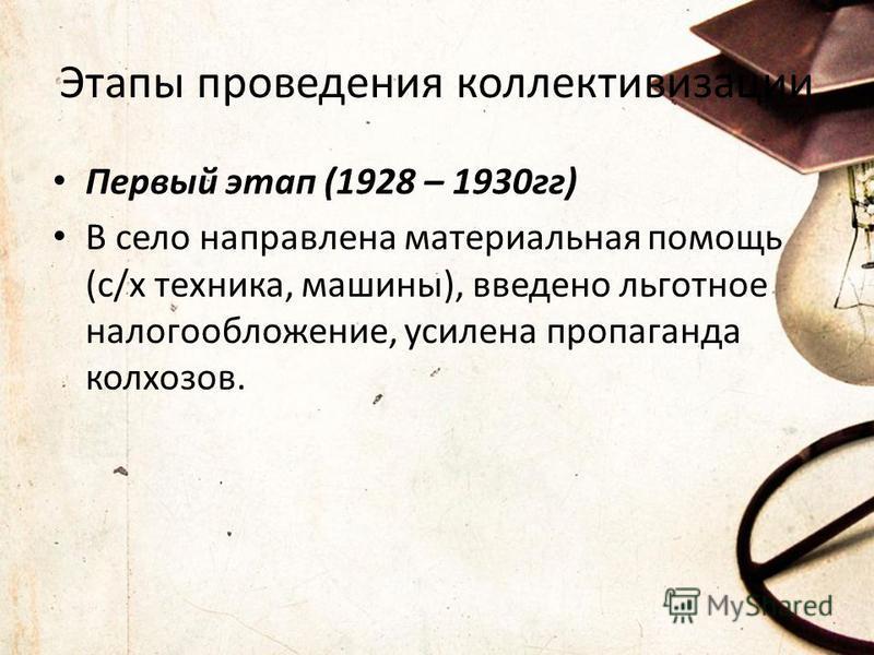 Этапы проведения коллективизации Первый этап (1928 – 1930 гг) В село направлена материальная помощь (с/х техника, машины), введено льготное налогообложение, усилена пропаганда колхозов.