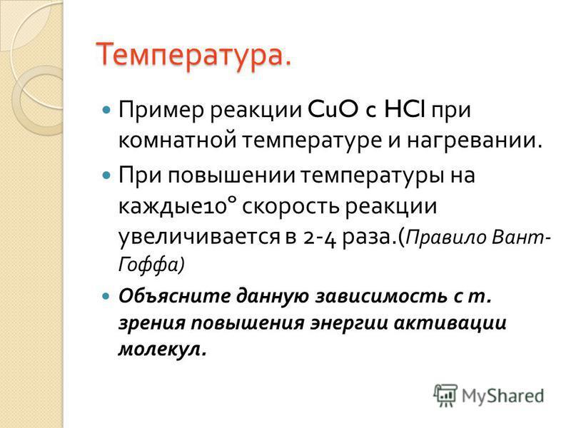 Температура. Пример реакции CuO c HCl при комнатной температуре и нагревании. При повышении температуры на каждые 10º скорость реакции увеличивается в 2-4 раза.( Правило Вант - Гоффа ) Объясните данную зависимость с т. зрения повышения энергии актива