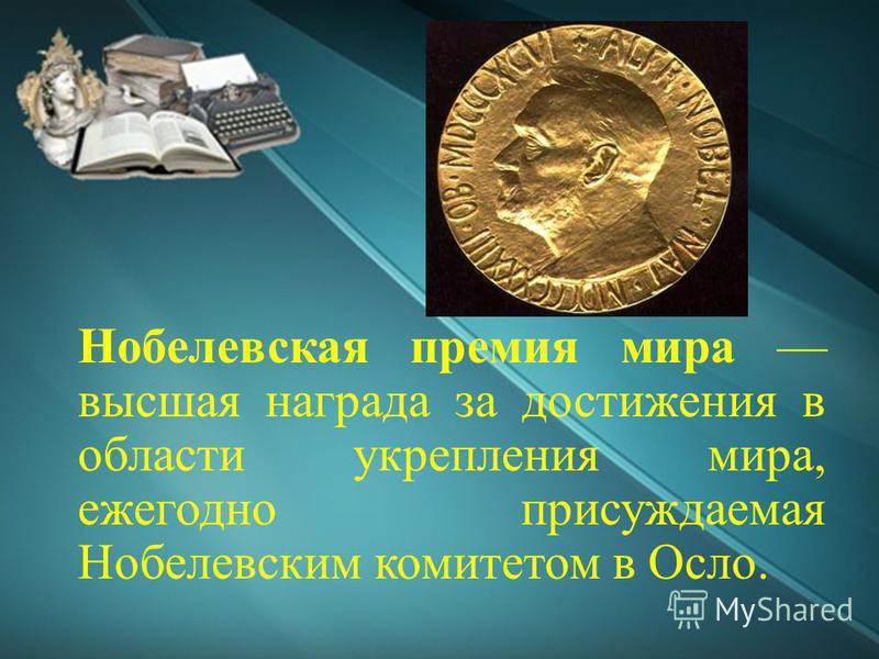 Нобелевская премия мира высшая награда за достижения в области укрепления мира, ежегодно присуждаемая Нобелевским комитетом в Осло.