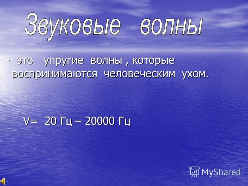 - это упругие волны, которые воспринимаются человеческим ухом. - это упругие волны, которые воспринимаются человеческим ухом. V= 20 Гц – 20000 Гц V= 20 Гц – 20000 Гц