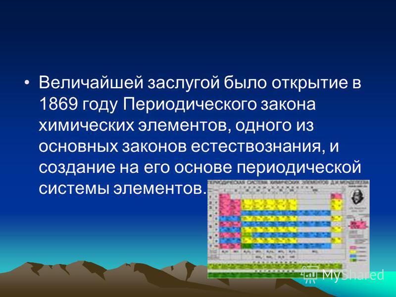 Величайшей заслугой было открытие в 1869 году Периодического закона химических элементов, одного из основных законов естествознания, и создание на его основе периодической системы элементов.