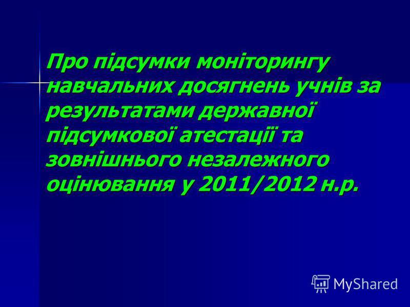 Про підсумки моніторингу навчальних досягнень учнів за результатами державної підсумкової атестації та зовнішнього незалежного оцінювання у 2011/2012 н.р.