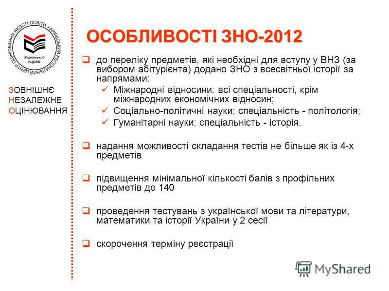 ОСОБЛИВОСТІ ЗНО-2012 до переліку предметів, які необхідні для вступу у ВНЗ (за вибором абітурієнта) додано ЗНО з всесвітньої історії за напрямами: Міжнародні відносини: всі спеціальності, крім міжнародних економічних відносин; Соціально-політичні нау
