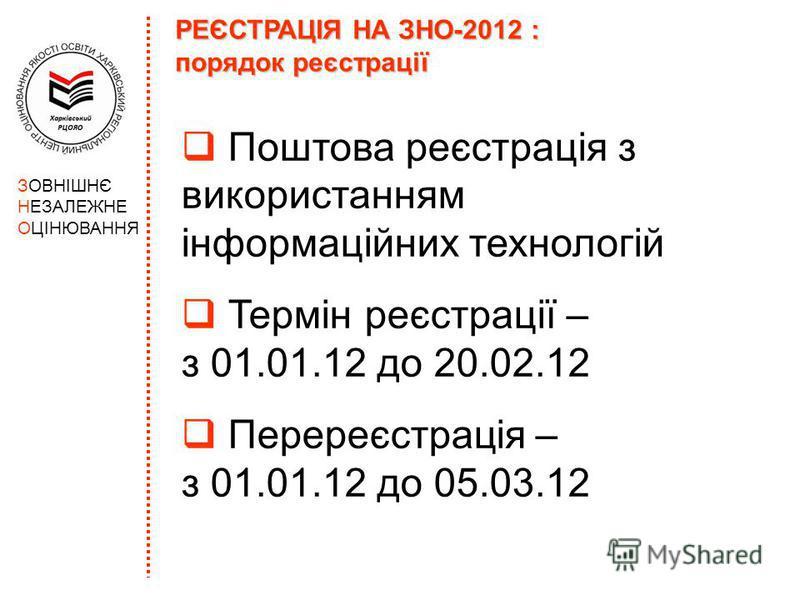РЕЄСТРАЦІЯ НА ЗНО-2012 : порядок реєстрації Поштова реєстрація з використанням інформаційних технологій Термін реєстрації – з 01.01.12 до 20.02.12 Перереєстрація – з 01.01.12 до 05.03.12