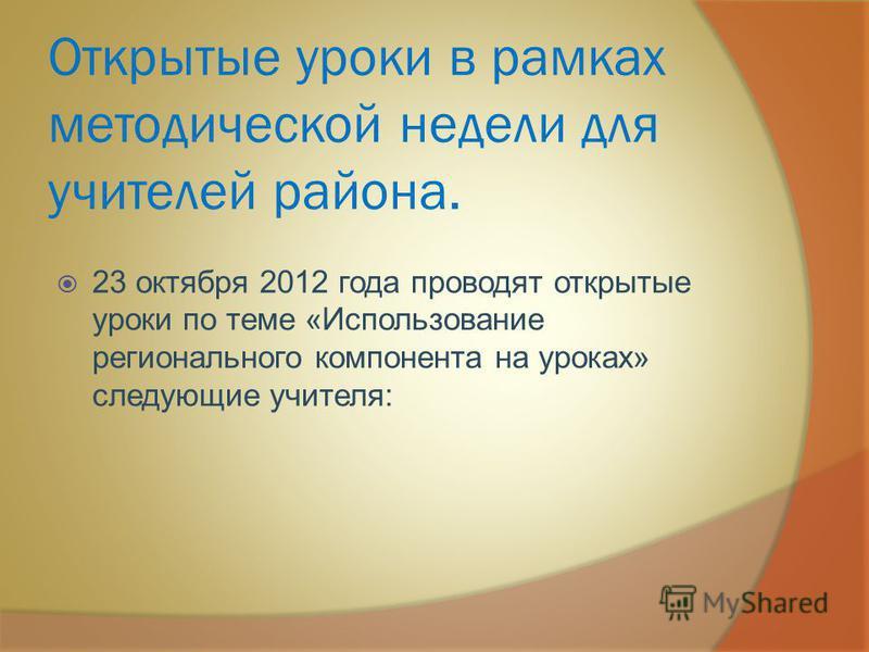 Открытые уроки в рамках методической недели для учителей района. 23 октября 2012 года проводят открытые уроки по теме «Использование регионального компонента на уроках» следующие учителя: