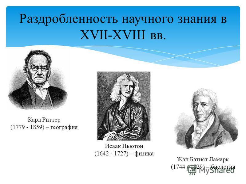 Раздробленность научного знания в XVII-XVIII вв. Исаак Ньютон (1642 - 1727) – физика Жан Батист Ламарк (1744 - 1829) – биология Карл Риттер (1779 - 1859) – география