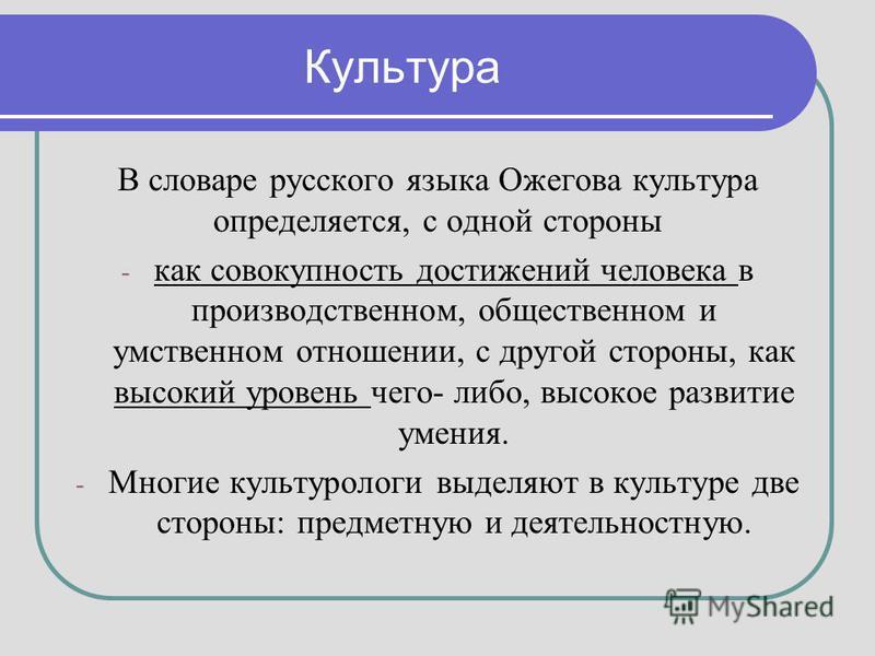 Культура В словаре русского языка Ожегова культура определяется, с одной стороны - как совокупность достижений человека в производственном, общественном и умственном отношении, с другой стороны, как высокий уровень чего- либо, высокое развитие умения