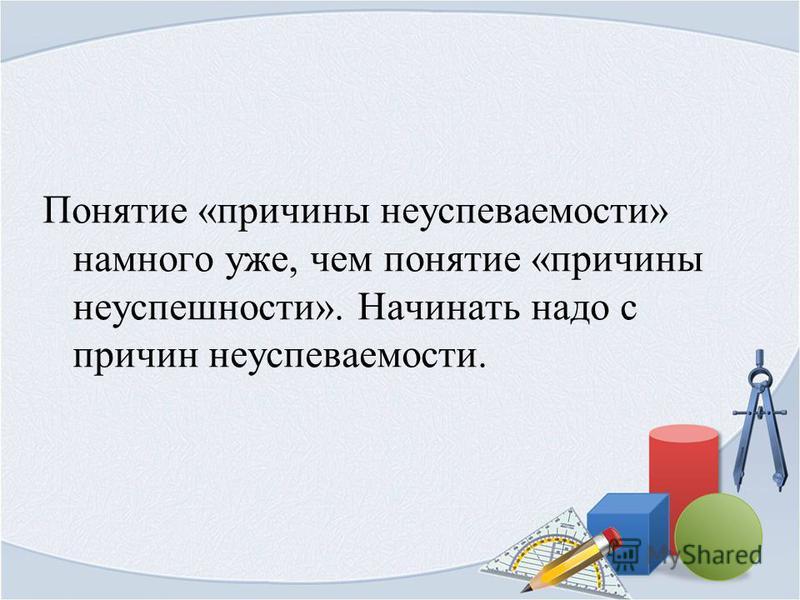 Понятие «причины неуспеваемости» намного уже, чем понятие «причины неуспешности». Начинать надо с причин неуспеваемости.