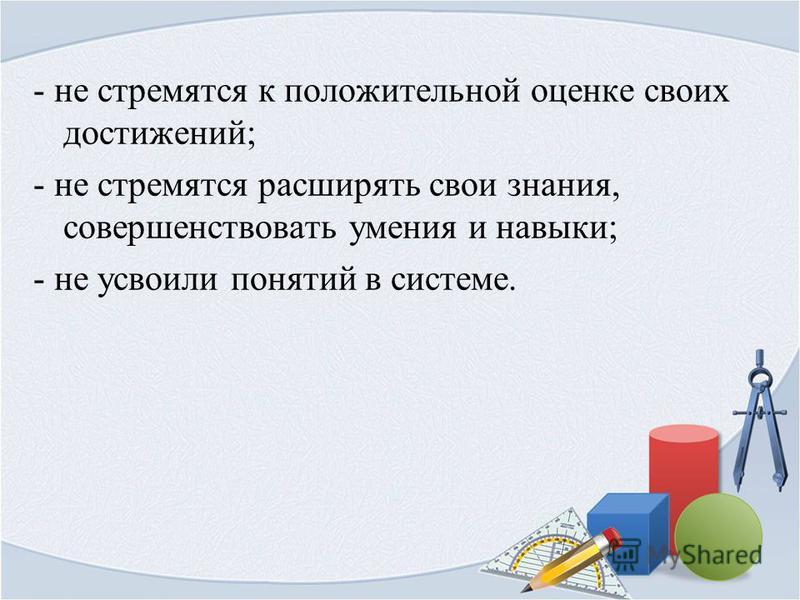 - не стремятся к положительной оценке своих достижений; - не стремятся расширять свои знания, совершенствовать умения и навыки; - не усвоили понятий в системе.