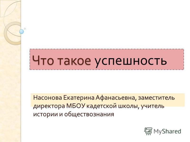 Что такое Что такое успешность Насонова Екатерина Афанасьевна, заместитель директора МБОУ кадетской школы, учитель истории и обществознания