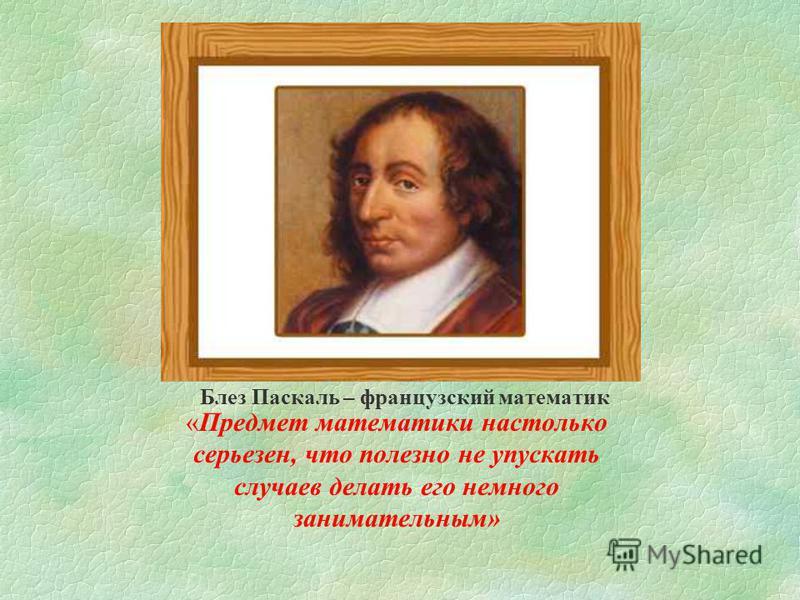 Блез Паскаль – французский математик «Предмет математики настолько серьезен, что полезно не упускать случаев делать его немного занимательным»