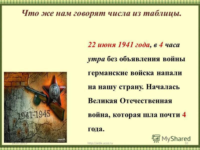 22 июня 1941 года, в 4 часа утра без объявления войны германские войска напали на нашу страну. Началась Великая Отечественная война, которая шла почти 4 года. 24.07.2015http://aida.ucoz.ru10 Что же нам говорят числа из таблицы.