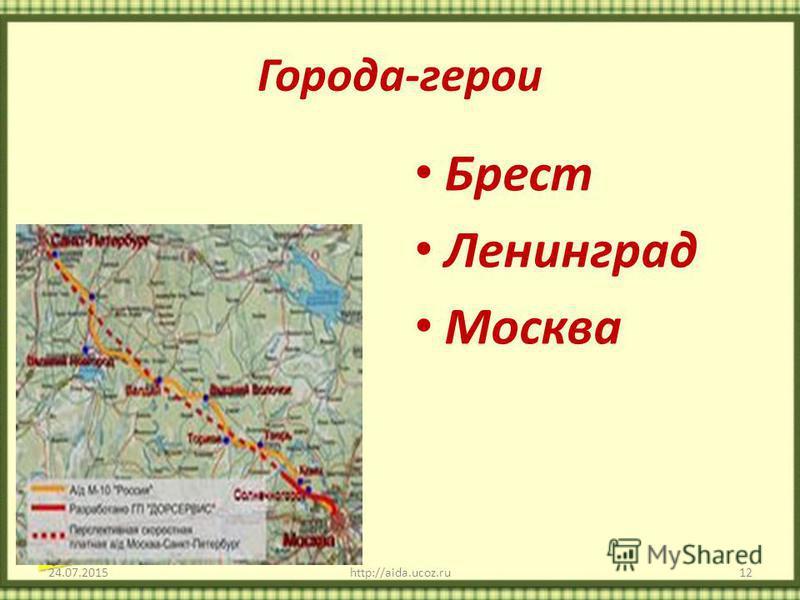 Города-герои 24.07.2015http://aida.ucoz.ru12 Брест Ленинград Москва