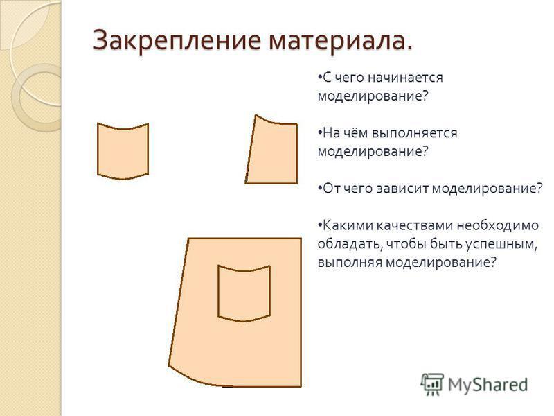 Закрепление материала. С чего начинается моделирование ? На чём выполняется моделирование ? От чего зависит моделирование ? Какими качествами необходимо обладать, чтобы быть успешным, выполняя моделирование ?