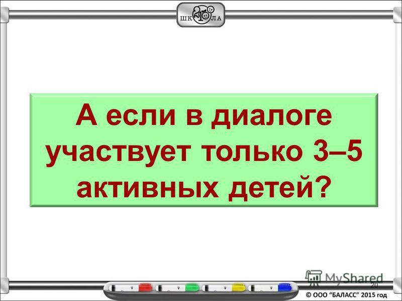 20 А если в диалоге участвует только 3–5 активных детей?