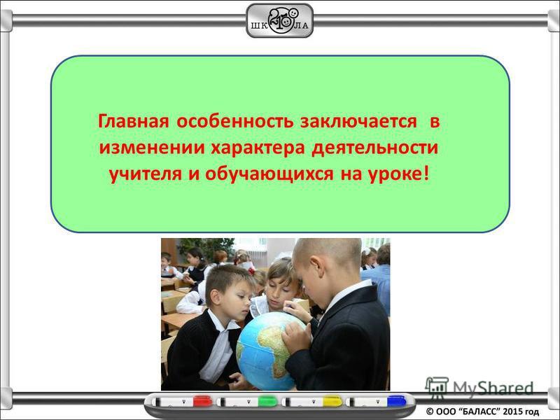 Главная особенность заключается в изменении характера деятельности учителя и обучающихся на уроке!