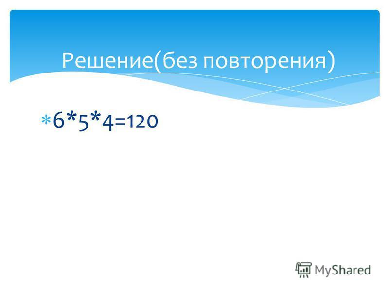 6*5*4=120 Решение(без повторения)