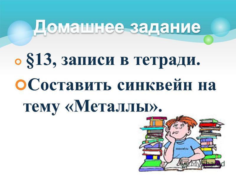 §13, записи в тетради. Составить синквейн на тему «Металлы».