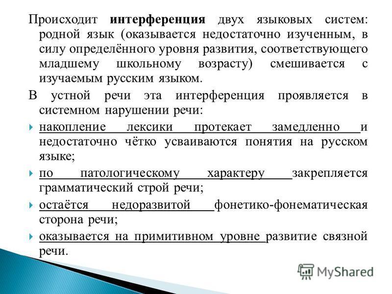 Происходит интерференция двух языковых систем: родной язык (оказывается недостаточно изученным, в силу определённого уровня развития, соответствующего младшему школьному возрасту) смешивается с изучаемым русским языком. В устной речи эта интерференци