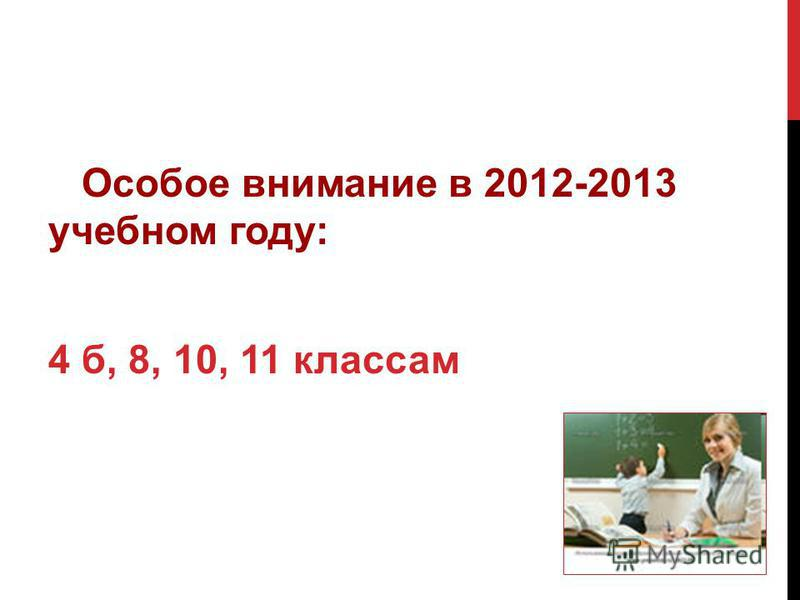Особое внимание в 2012-2013 учебном году: 4 б, 8, 10, 11 классам