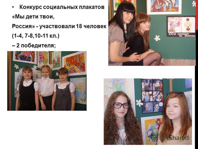Конкурс социальных плакатов «Мы дети твои, Россия» - участвовали 18 человек (1-4, 7-8,10-11 кл.) – 2 победителя;