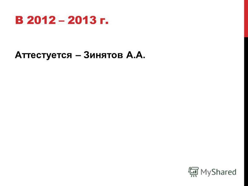 В 2012 – 2013 г. Аттестуется – Зинятов А.А.
