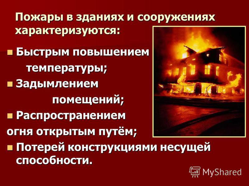 Пожары в зданиях и сооружениях характеризуются: Быстрым повышением Быстрым повышением температуры; температуры; Задымлением Задымлением помещений; помещений; Распространением Распространением огня открытым путём; Потерей конструкциями несущей способн