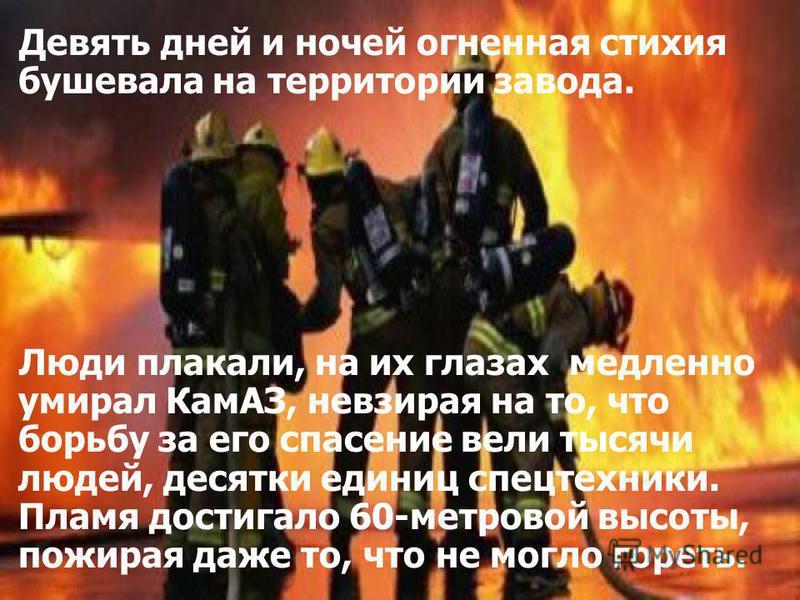 Девять дней и ночей огненная стихия бушевала на территории завода. Люди плакали, на их глазах медленно умирал КамАЗ, невзирая на то, что борьбу за его спасение вели тысячи людей, десятки единиц спецтехники. Пламя достигало 60-метровой высоты, пожирая