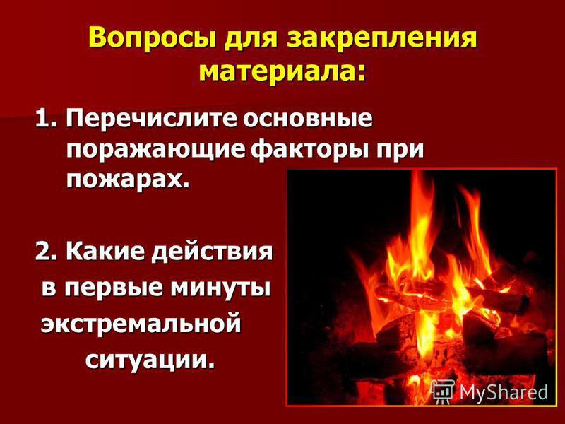 Вопросы для закрепления материала: 1. Перечислите основные поражающие факторы при пожарах. 2. Какие действия в первые минуты в первые минуты экстремальной экстремальной ситуации. ситуации.