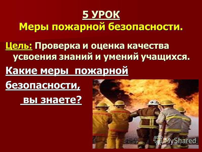 5 УРОК Меры пожарной безопасности. Цель: Проверка и оценка качества усвоения знаний и умений учащихся. Какие меры пожарной безопасности, вы знаете? вы знаете?