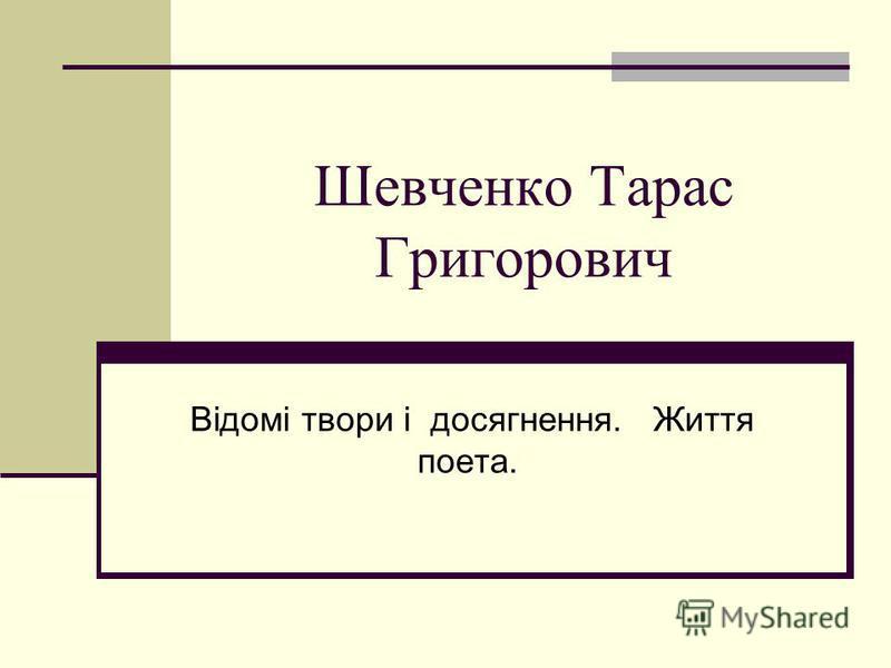 Шевченко Тарас Григорович Вiдомi твори i досягнення. Життя поета.