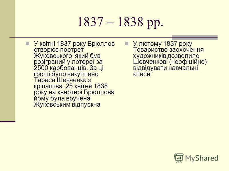 1837 – 1838 рр. У квітні 1837 року Брюллов створює портрет Жуковського, який був розіграний у лотереї за 2500 карбованців. За ці гроші було викуплено Тараса Шевченка з кріпацтва. 25 квітня 1838 року на квартирі Брюллова йому була вручена Жуковським в
