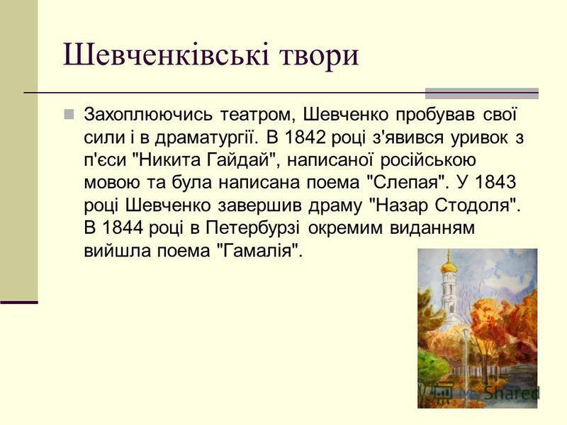 Шевченкiвськi твори Захоплюючись театром, Шевченко пробував свої сили і в драматургії. В 1842 році з'явився уривок з п'єси