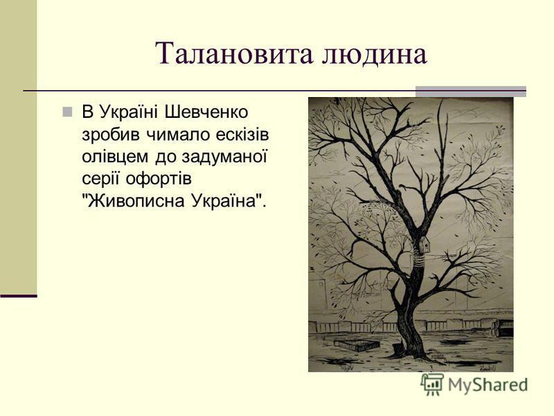 Талановита людина В Україні Шевченко зробив чимало ескізів олівцем до задуманої серії офортів Живописна Україна.