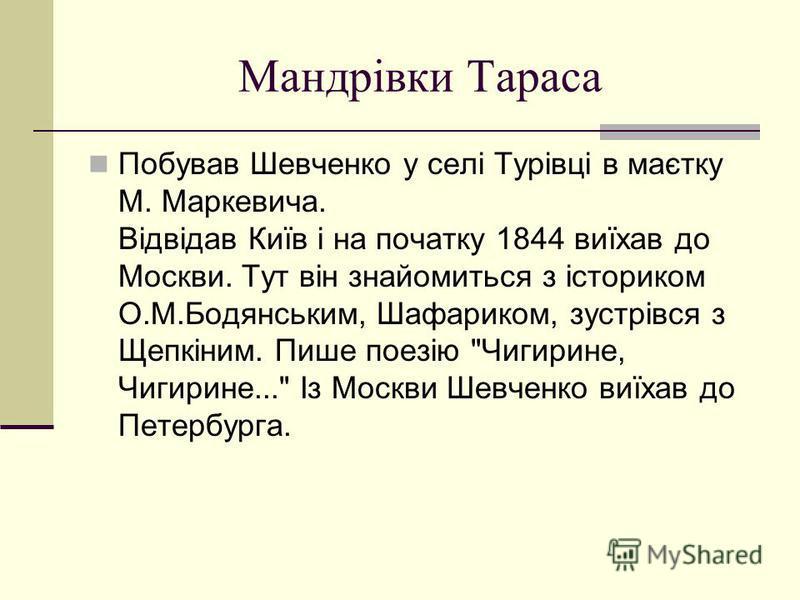 Мандрiвки Тараса Побував Шевченко у селі Турівці в маєтку М. Маркевича. Відвідав Київ і на початку 1844 виїхав до Москви. Тут він знайомиться з істориком О.М.Бодянським, Шафариком, зустрівся з Щепкіним. Пише поезію