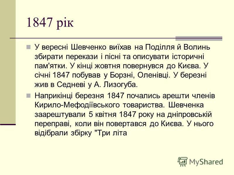 1847 рiк У вересні Шевченко виїхав на Поділля й Волинь збирати перекази і пісні та описувати історичні пам'ятки. У кінці жовтня повернувся до Києва. У січні 1847 побував у Борзні, Оленівці. У березні жив в Седневі у А. Лизогуба. Наприкінці березня 18