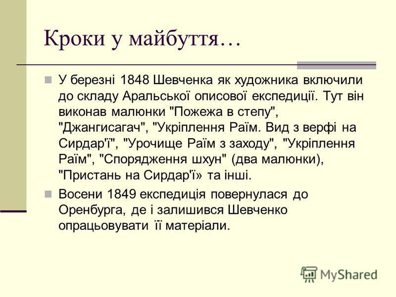 Кроки у майбуття… У березні 1848 Шевченка як художника включили до складу Аральської описової експедиції. Тут він виконав малюнки