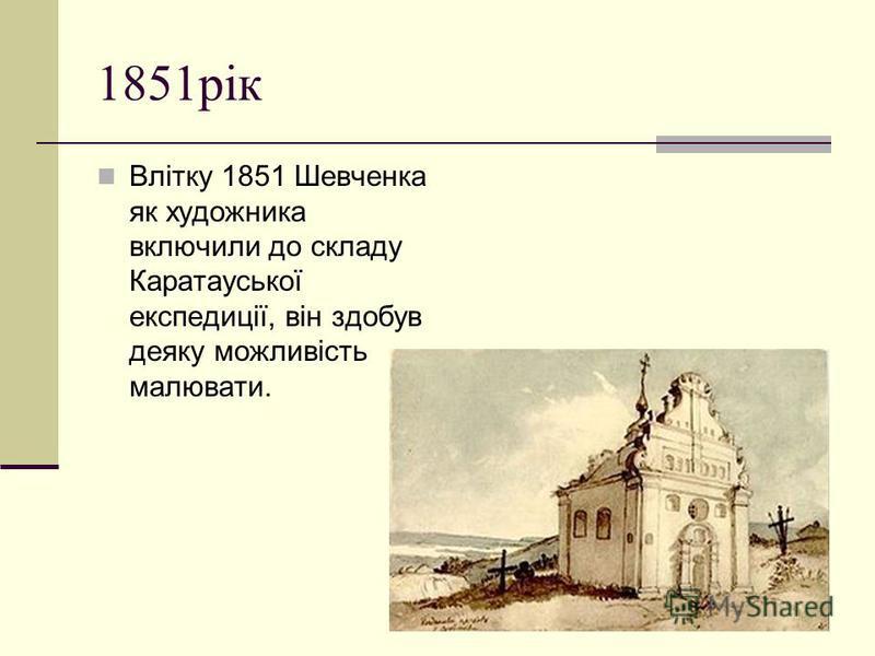 1851рiк Влітку 1851 Шевченка як художника включили до складу Каратауської експедиції, він здобув деяку можливість малювати.