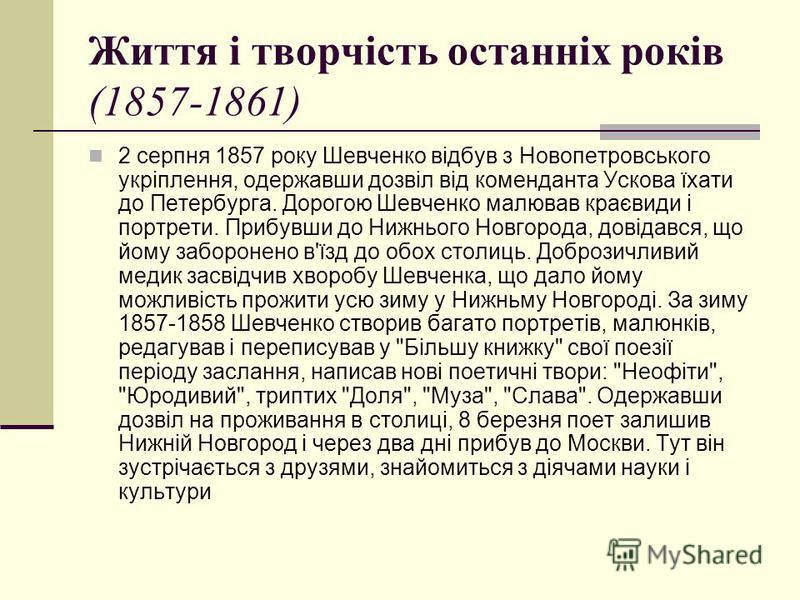 Життя і творчість останніх років (1857-1861) 2 серпня 1857 року Шевченко відбув з Новопетровського укріплення, одержавши дозвіл від коменданта Ускова їхати до Петербурга. Дорогою Шевченко малював краєвиди і портрети. Прибувши до Нижнього Новгорода, д