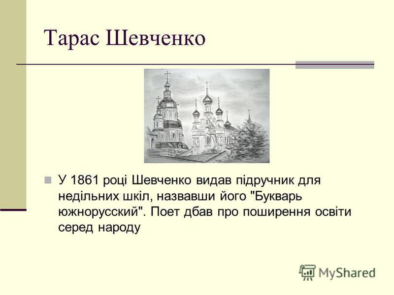 Тарас Шевченко У 1861 році Шевченко видав підручник для недільних шкіл, назвавши його Букварь южнорусский. Поет дбав про поширення освіти серед народу В 1861 році Шевченк рення