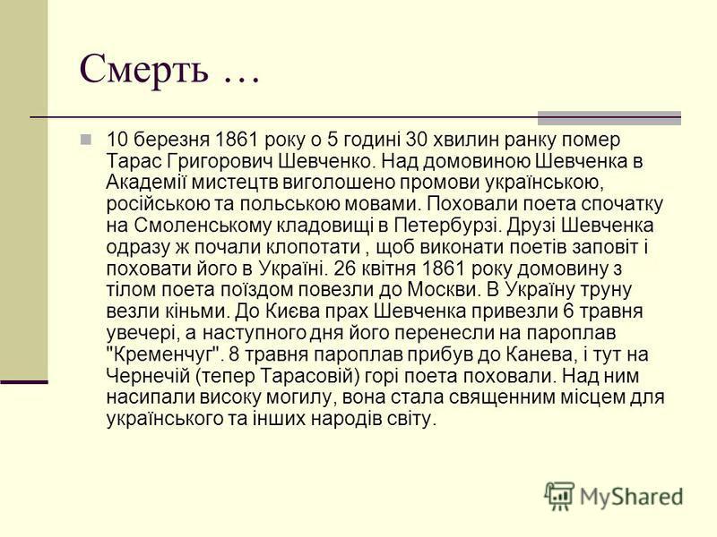 Смерть … 10 березня 1861 року о 5 годині 30 хвилин ранку помер Тарас Григорович Шевченко. Над домовиною Шевченка в Академії мистецтв виголошено промови українською, російською та польською мовами. Поховали поета спочатку на Смоленському кладовищі в П