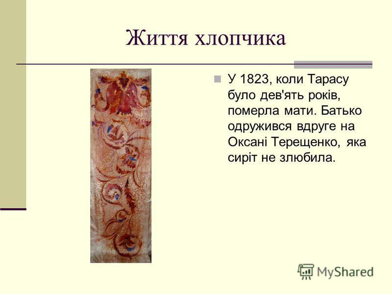 Життя хлопчика У 1823, коли Тарасу було дев'ять років, померла мати. Батько одружився вдруге на Оксані Терещенко, яка сиріт не злюбила.