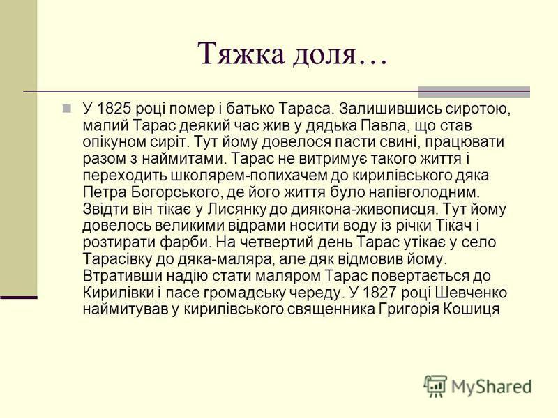 Тяжка доля… У 1825 році помер і батько Тараса. Залишившись сиротою, малий Тарас деякий час жив у дядька Павла, що став опікуном сиріт. Тут йому довелося пасти свині, працювати разом з наймитами. Тарас не витримує такого життя і переходить школярем-по