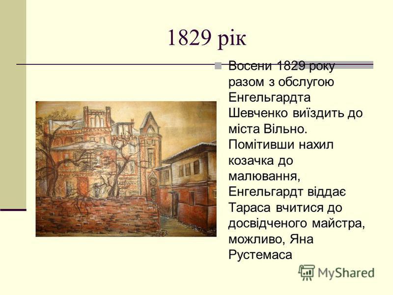 1829 рiк Восени 1829 року разом з обслугою Енгельгардта Шевченко виїздить до міста Вільно. Помітивши нахил козачка до малювання, Енгельгардт віддає Тараса вчитися до досвідченого майстра, можливо, Яна Рустемаса