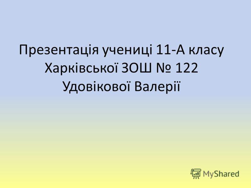 Презентація учениці 11-А класу Харківської ЗОШ 122 Удовікової Валерії