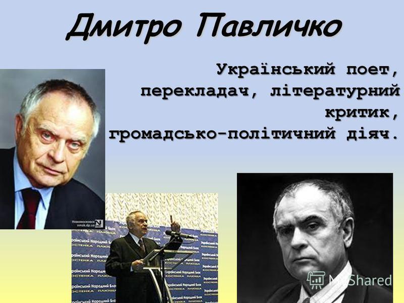 Дмитро Павличко Український поет, перекладач, літературний критик, громадсько-політичний діяч.