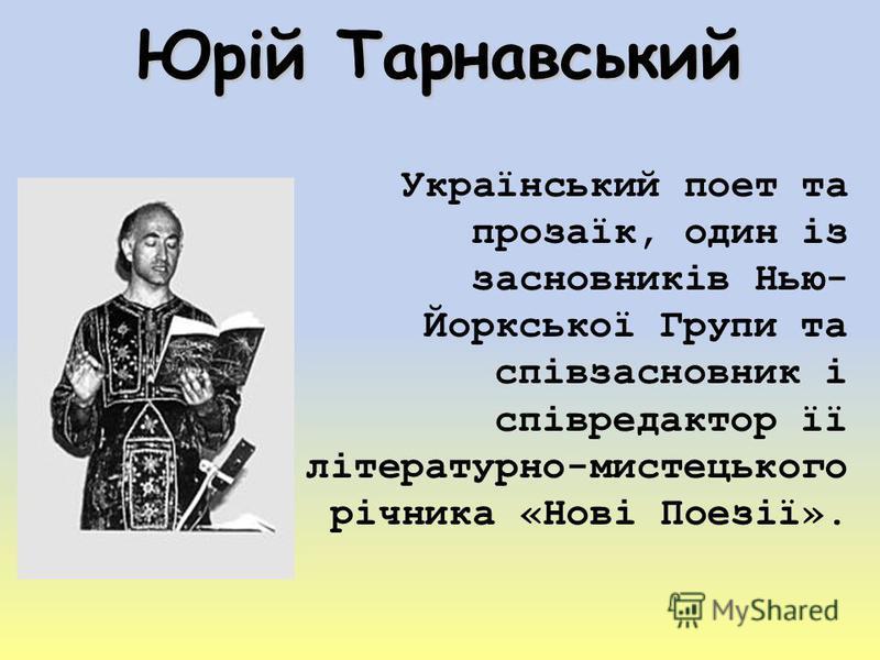 Юрій Тарнавський Український поет та прозаїк, один із засновників Нью- Йоркської Групи та співзасновник і співредактор її літературно-мистецького річника «Нові Поезії».